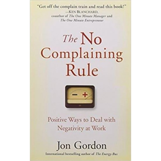 The No Complaining Rule: Positive Ways to Deal with Negativity at Wor